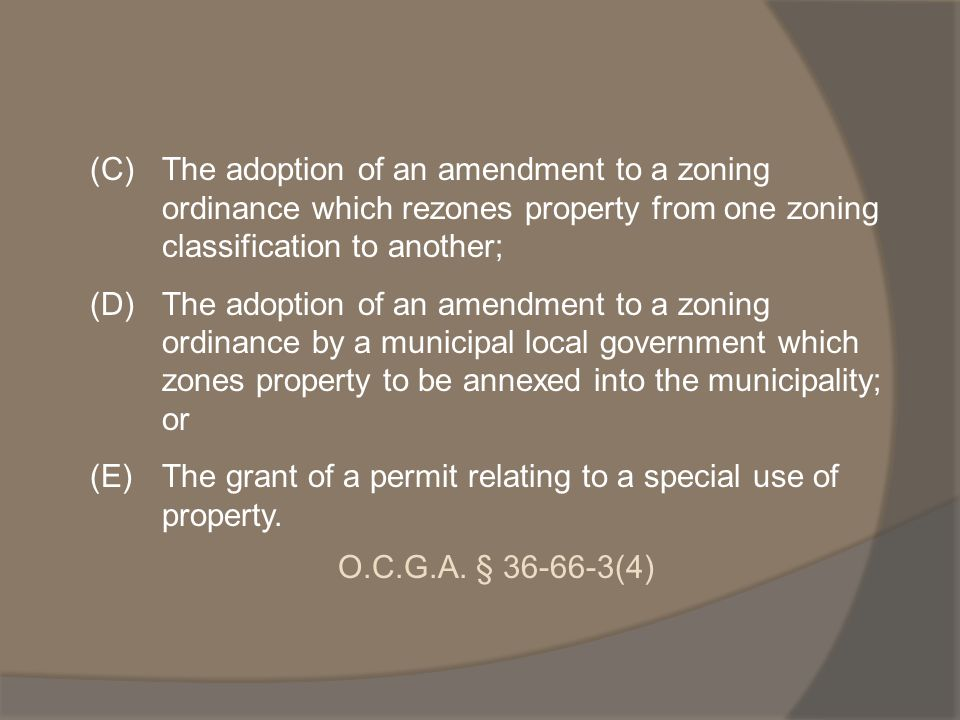 (C)The adoption of an amendment to a zoning ordinance which rezones property from one zoning classification to another; (D)The adoption of an amendment to a zoning ordinance by a municipal local government which zones property to be annexed into the municipality; or (E)The grant of a permit relating to a special use of property.