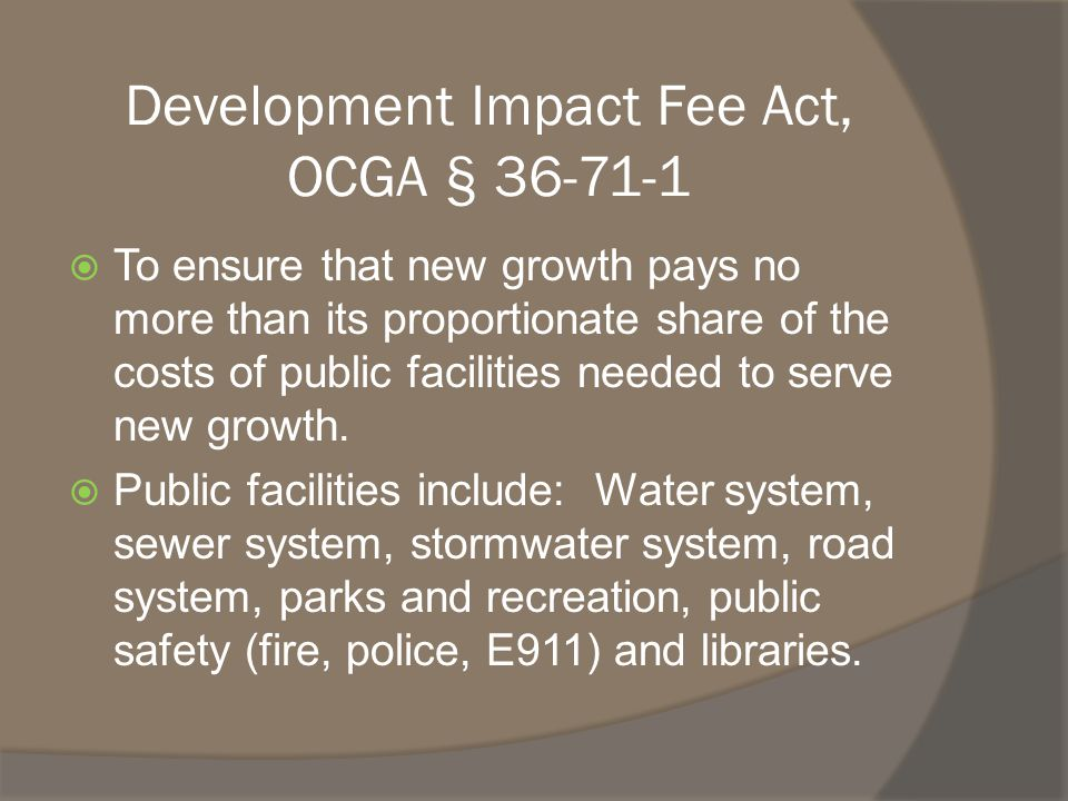 Development Impact Fee Act, OCGA § 36-71-1  To ensure that new growth pays no more than its proportionate share of the costs of public facilities needed to serve new growth.