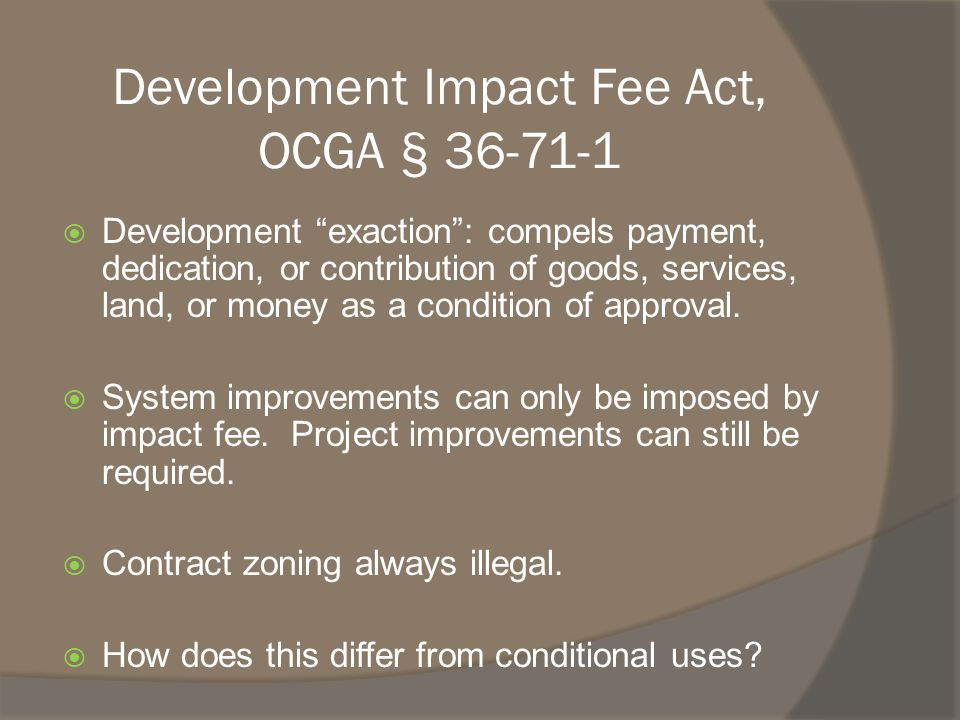 Development Impact Fee Act, OCGA § 36-71-1  Development exaction : compels payment, dedication, or contribution of goods, services, land, or money as a condition of approval.