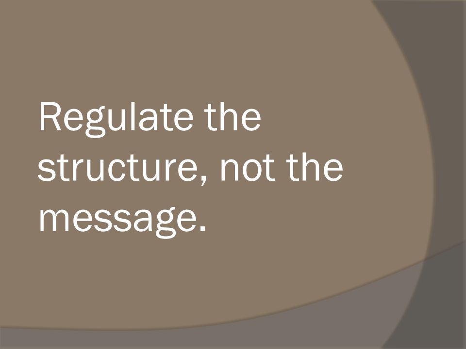 Regulate the structure, not the message.