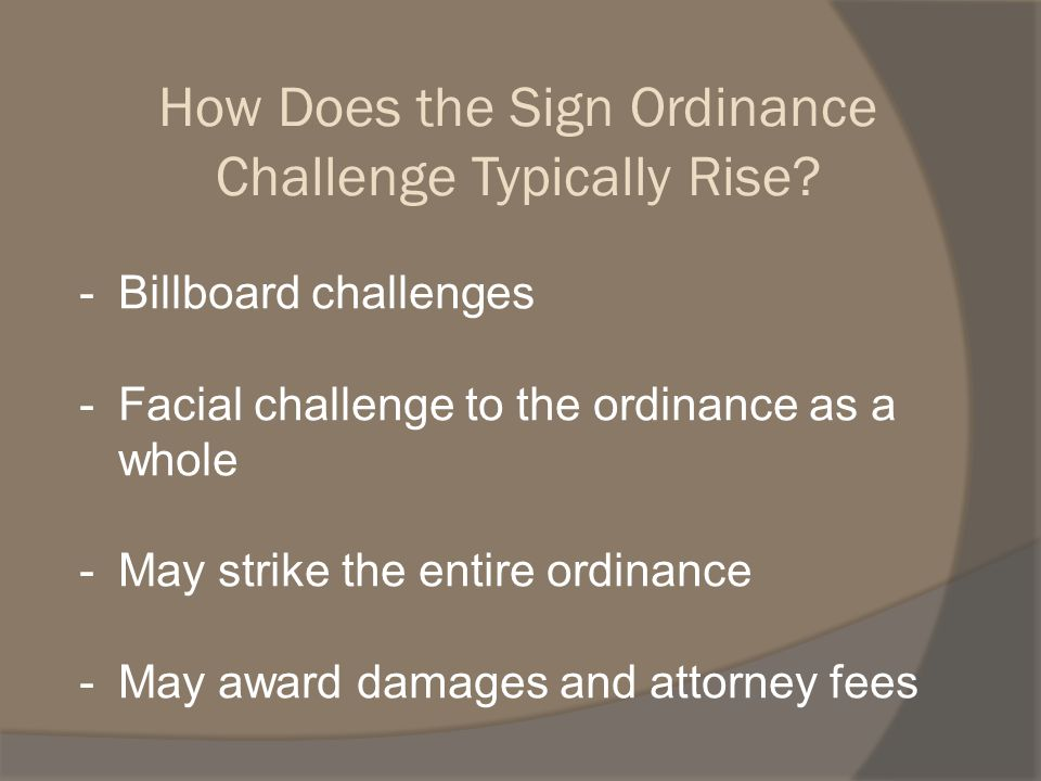 -Billboard challenges -Facial challenge to the ordinance as a whole -May strike the entire ordinance -May award damages and attorney fees How Does the Sign Ordinance Challenge Typically Rise