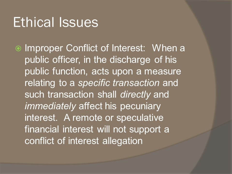 Ethical Issues  Improper Conflict of Interest: When a public officer, in the discharge of his public function, acts upon a measure relating to a specific transaction and such transaction shall directly and immediately affect his pecuniary interest.