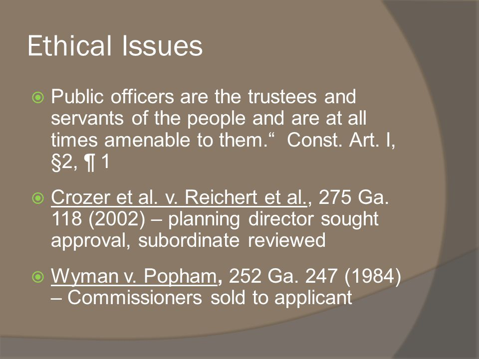 Ethical Issues  Public officers are the trustees and servants of the people and are at all times amenable to them. Const.