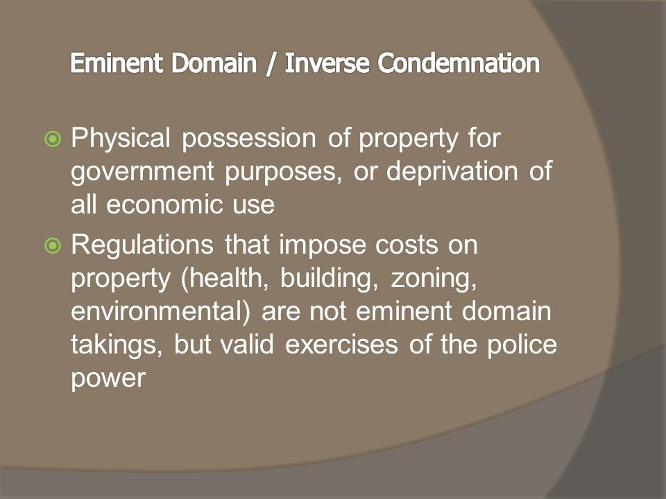  Physical possession of property for government purposes, or deprivation of all economic use  Regulations that impose costs on property (health, building, zoning, environmental) are not eminent domain takings, but valid exercises of the police power