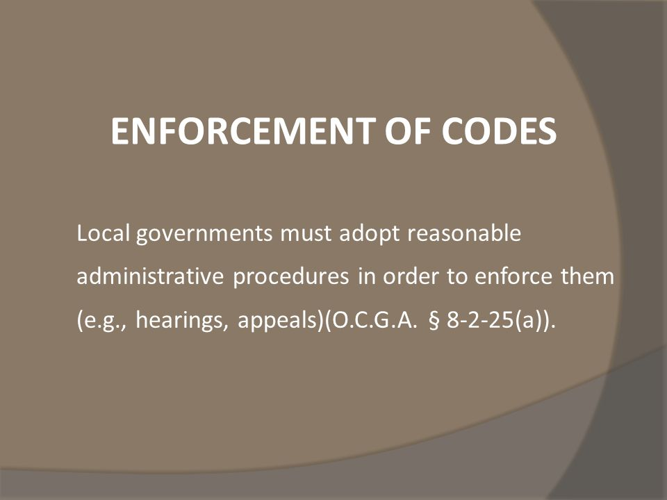 ENFORCEMENT OF CODES Local governments must adopt reasonable administrative procedures in order to enforce them (e.g., hearings, appeals)(O.C.G.A.