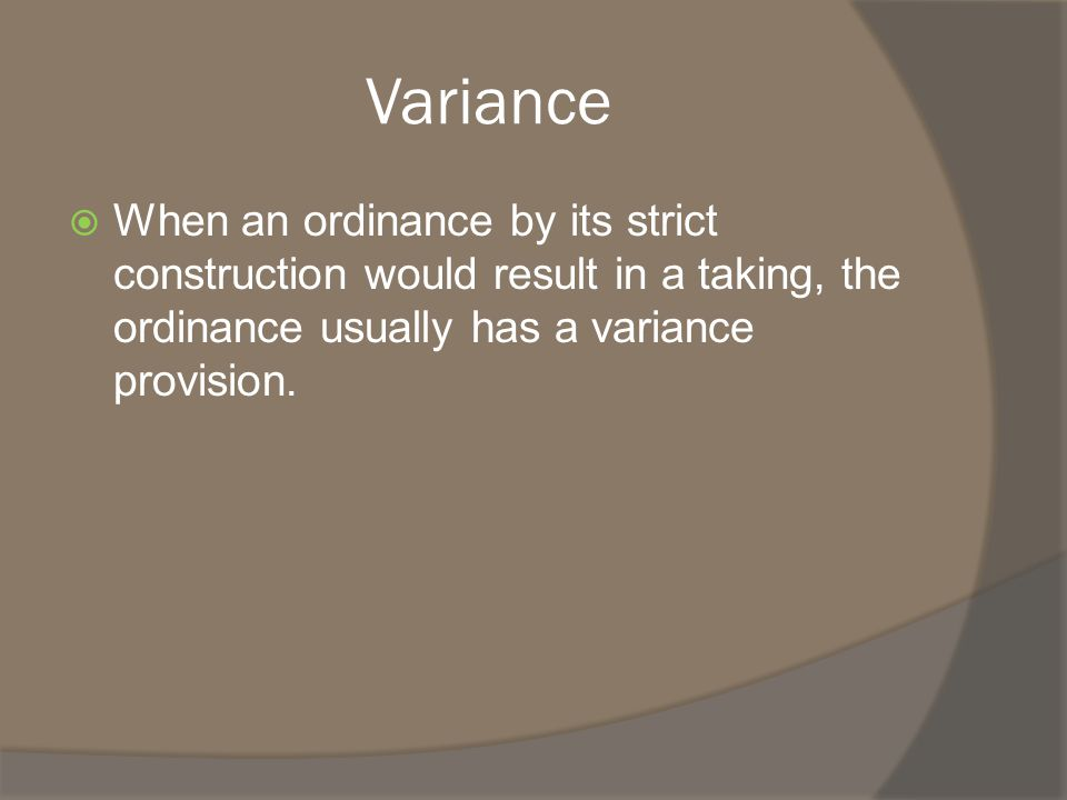 Common variance provisions  Hardship not caused by the property owner;  Due to the specific nature of the property (topography, geography, etc);  Ordinance can be varied in a way that preserves and accomplishes purpose of ordinance; and  Ordinance varied only so much as necessary to avoid the hardship.
