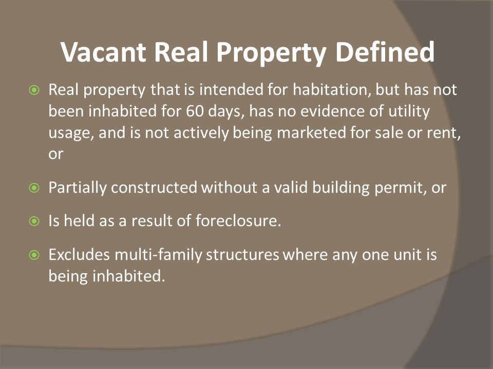 Vacant Real Property Defined  Real property that is intended for habitation, but has not been inhabited for 60 days, has no evidence of utility usage, and is not actively being marketed for sale or rent, or  Partially constructed without a valid building permit, or  Is held as a result of foreclosure.