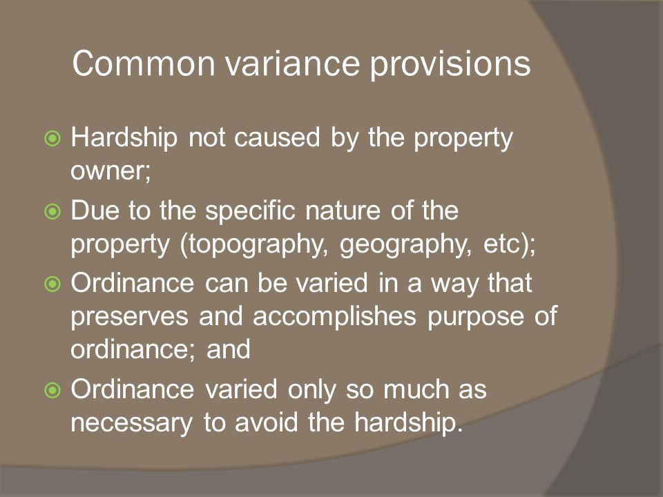Common variance provisions  Hardship not caused by the property owner;  Due to the specific nature of the property (topography, geography, etc);  Ordinance can be varied in a way that preserves and accomplishes purpose of ordinance; and  Ordinance varied only so much as necessary to avoid the hardship.
