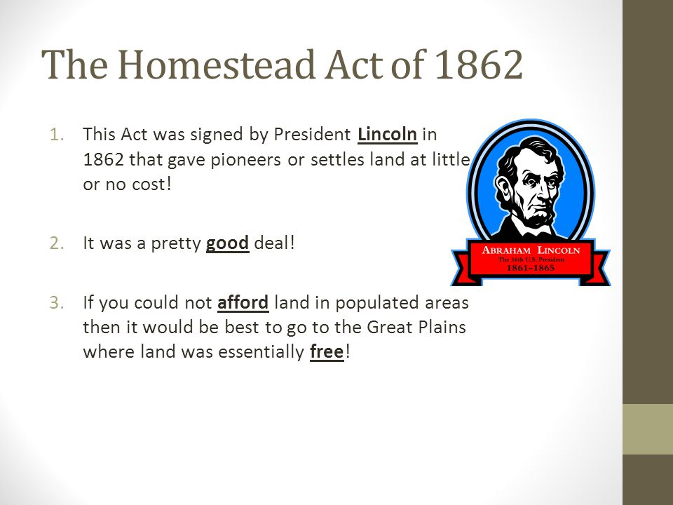 The Homestead Act of 1862 1.This Act was signed by President Lincoln in 1862 that gave pioneers or settles land at little or no cost.