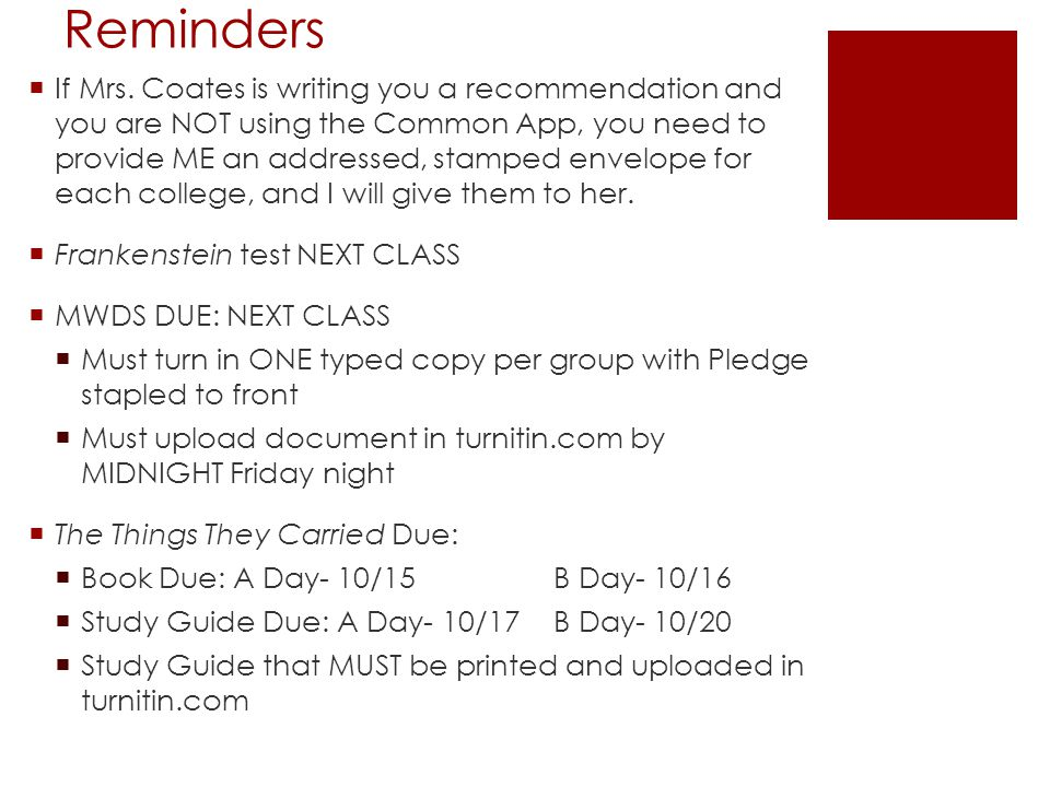 Reminders  If Mrs. Coates is writing you a recommendation and you are NOT using the Common App, you need to provide ME an addressed, stamped envelope