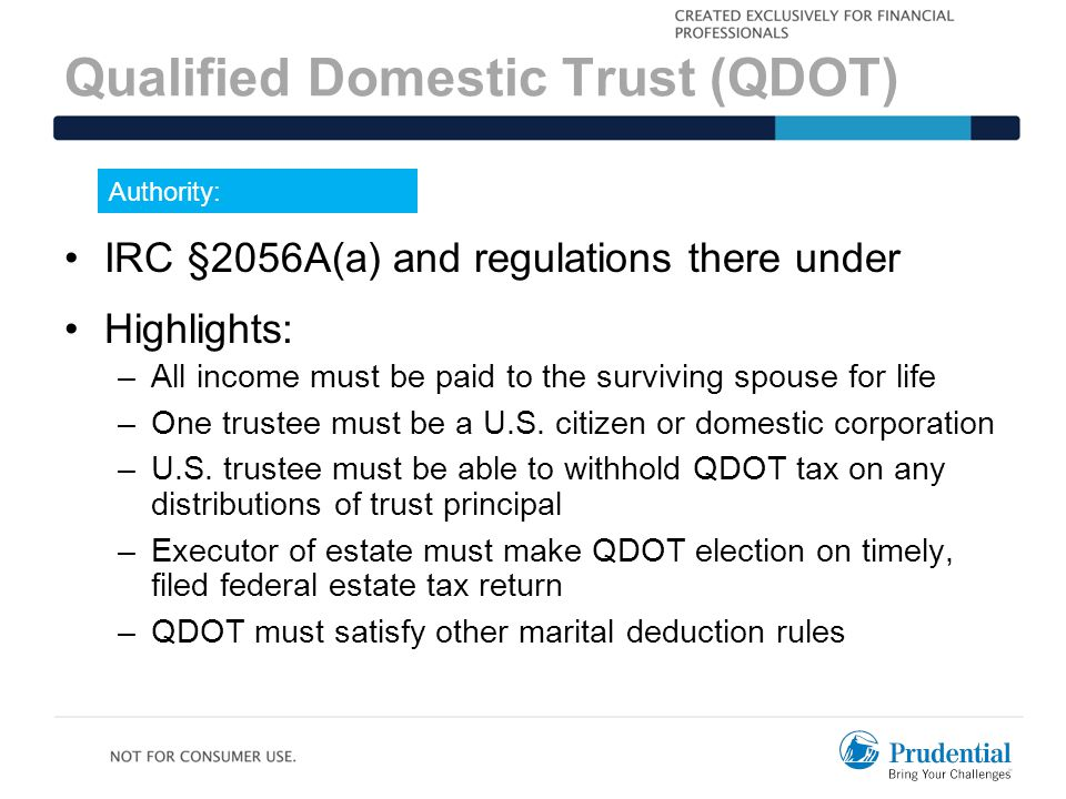 Qualified Domestic Trust (QDOT) Authority: IRC §2056A(a) and regulations there under Highlights: –All income must be paid to the surviving spouse for