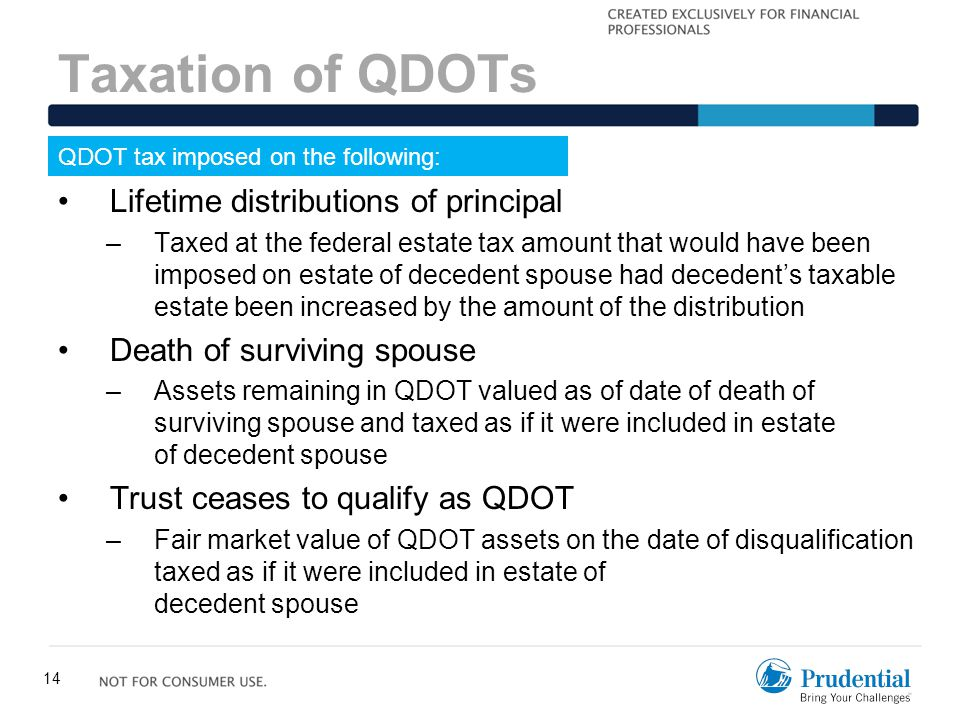 14 Taxation of QDOTs QDOT tax imposed on the following: Lifetime distributions of principal –Taxed at the federal estate tax amount that would have be