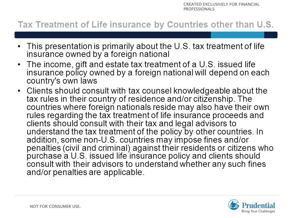 This presentation is primarily about the U.S. tax treatment of life insurance owned by a foreign national The income, gift and estate tax treatment of