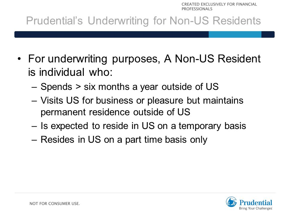 Prudential's Underwriting for Non-US Residents For underwriting purposes, A Non-US Resident is individual who: –Spends > six months a year outside of