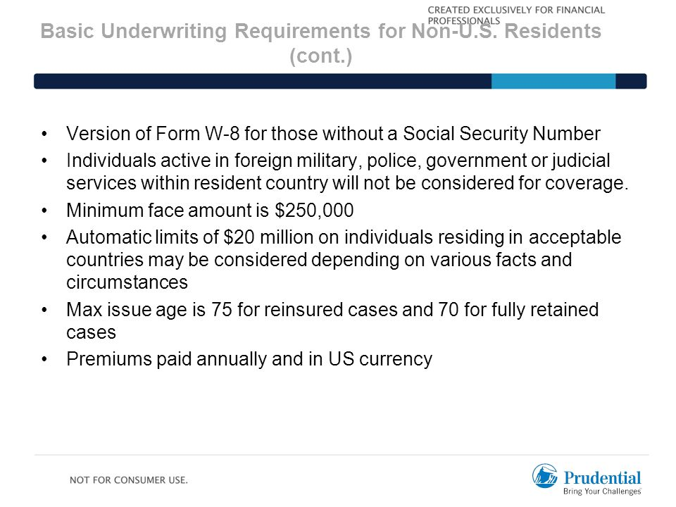 Basic Underwriting Requirements for Non-U.S. Residents (cont.) Version of Form W-8 for those without a Social Security Number Individuals active in fo