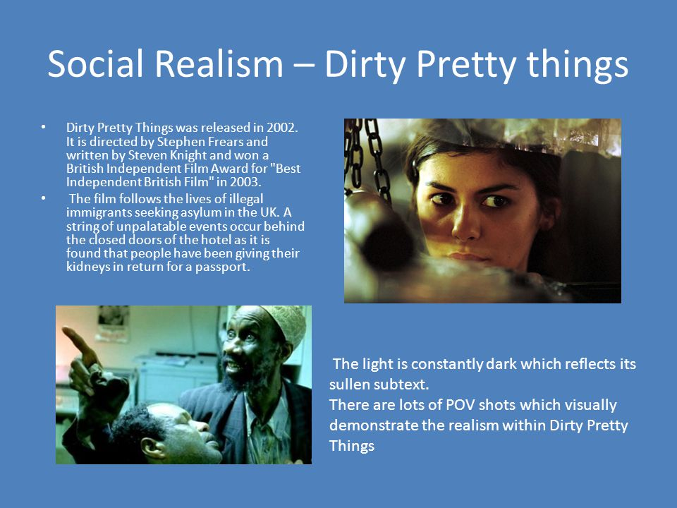 Social Realism – Dirty Pretty things Dirty Pretty Things was released in 2002. It is directed by Stephen Frears and written by Steven Knight and won a