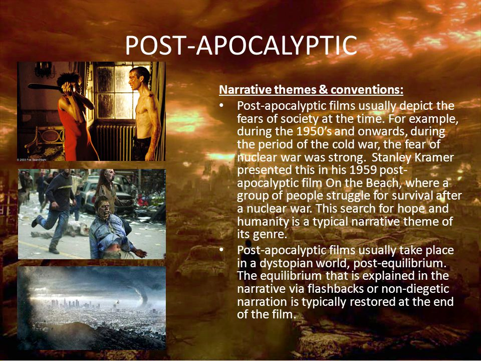 POST-APOCALYPTIC Narrative themes & conventions: Post-apocalyptic films usually depict the fears of society at the time. For example, during the 1950'