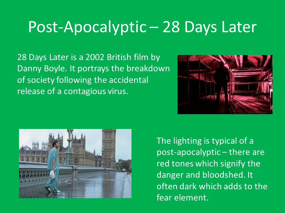 Post-Apocalyptic – 28 Days Later 28 Days Later is a 2002 British film by Danny Boyle. It portrays the breakdown of society following the accidental re