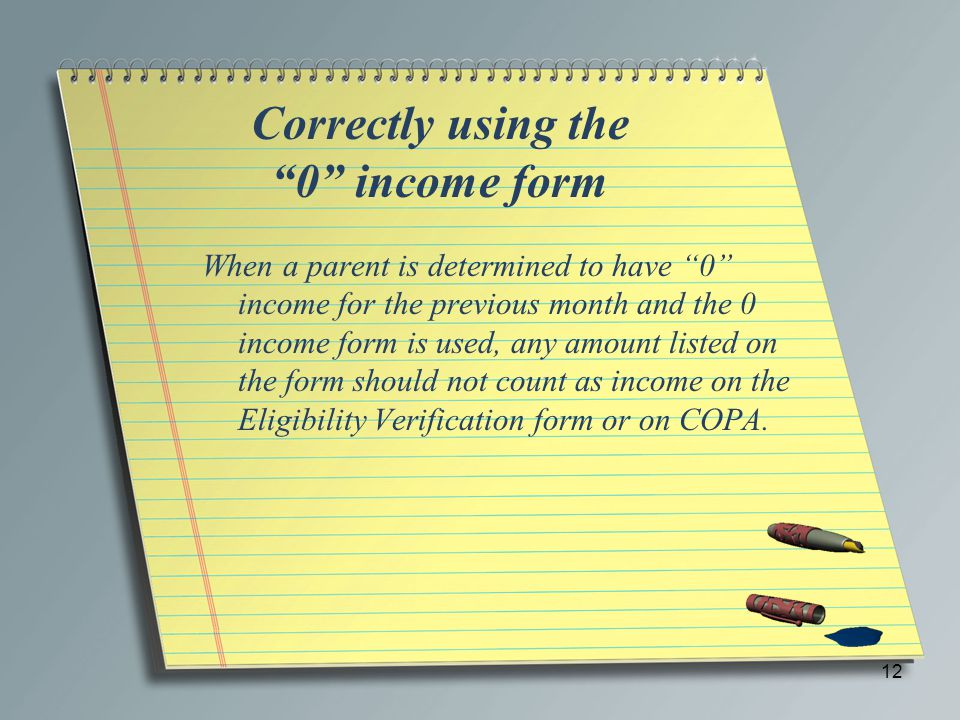 "Correctly using the ""0"" income form When a parent is determined to have ""0"" income for the previous month and the 0 income form is used, any amount li"