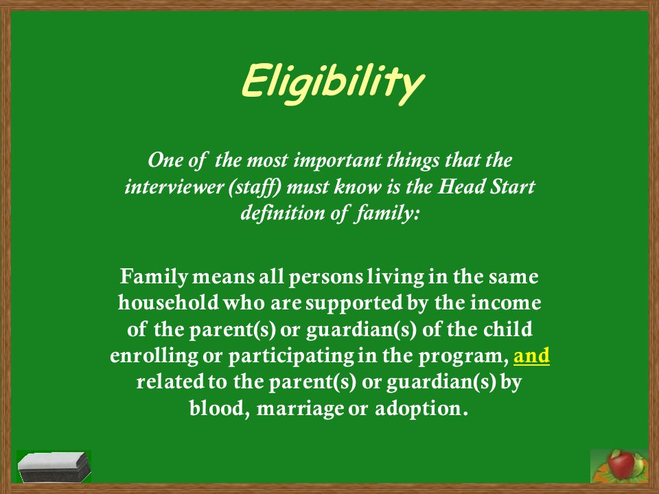 Eligibility One of the most important things that the interviewer (staff) must know is the Head Start definition of family: Family means all persons l