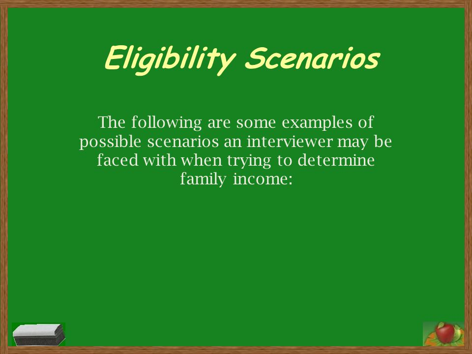Eligibility Scenarios The following are some examples of possible scenarios an interviewer may be faced with when trying to determine family income: