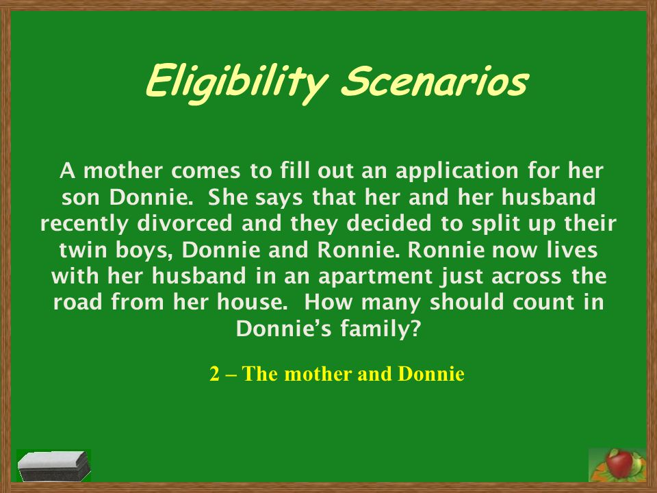 Eligibility Scenarios A mother comes to fill out an application for her son Donnie. She says that her and her husband recently divorced and they decid