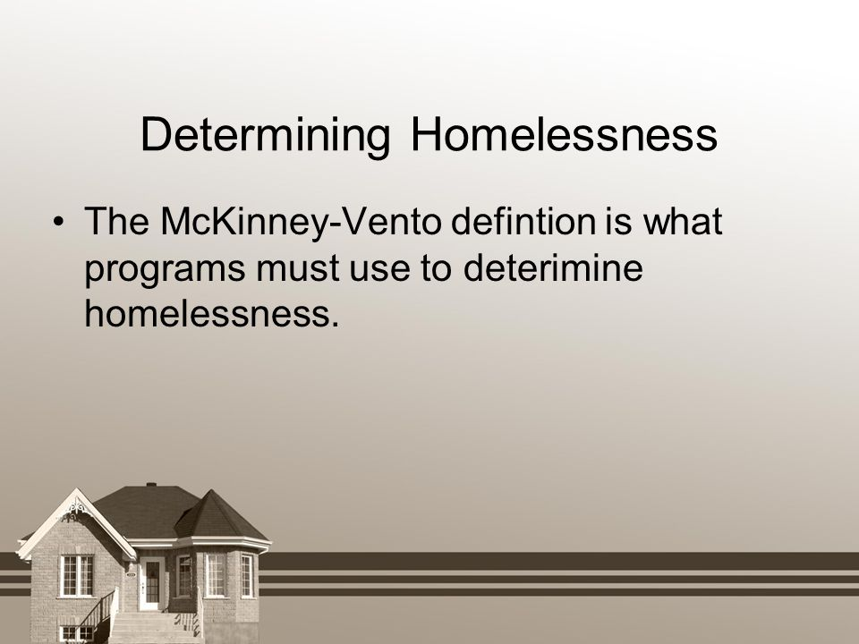 The McKinney-Vento defintion is what programs must use to deterimine homelessness. Determining Homelessness