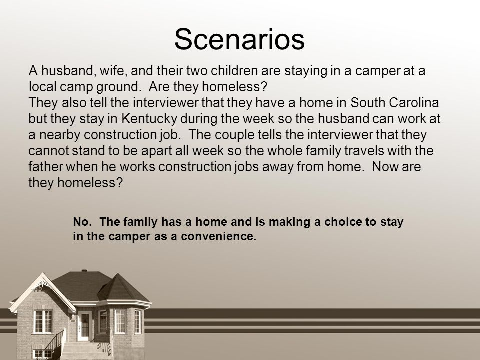 Scenarios A husband, wife, and their two children are staying in a camper at a local camp ground. Are they homeless? No. The family has a home and is