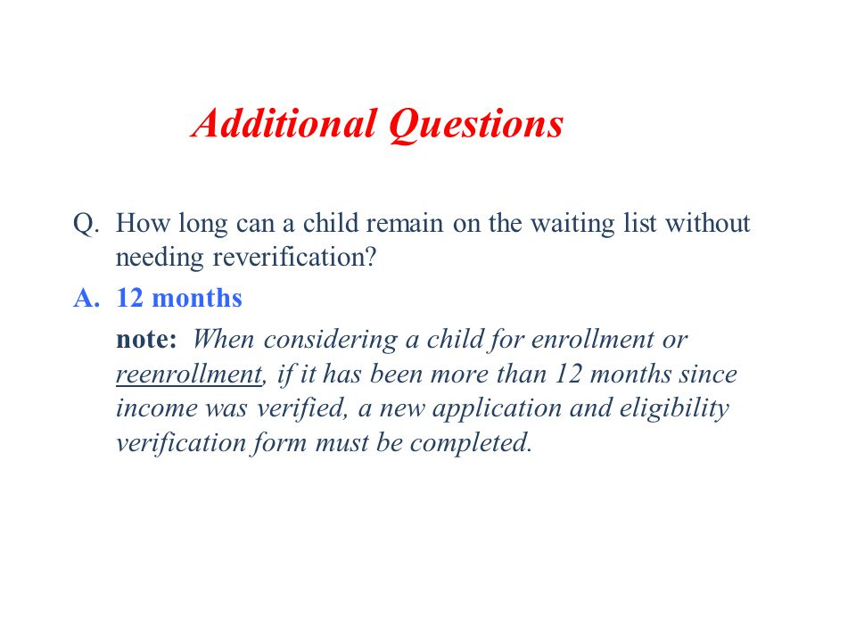 Additional Questions Q.How long can a child remain on the waiting list without needing reverification? A.12 months note: When considering a child for