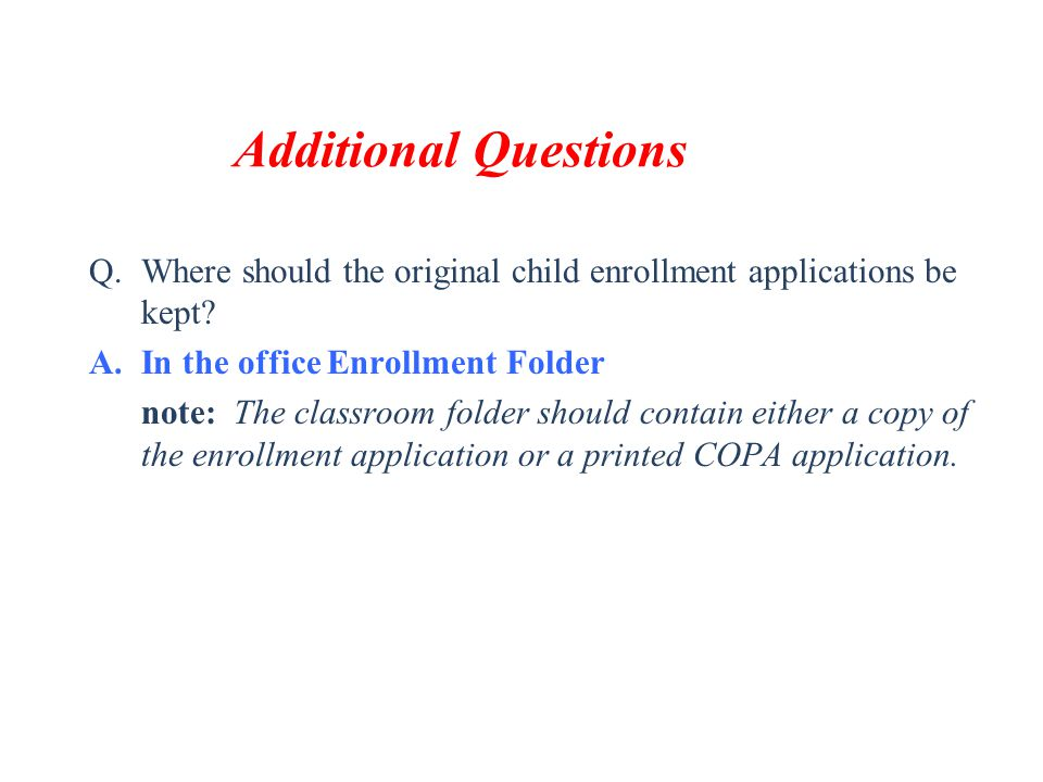 Additional Questions Q.Where should the original child enrollment applications be kept? A.In the office Enrollment Folder note: The classroom folder s
