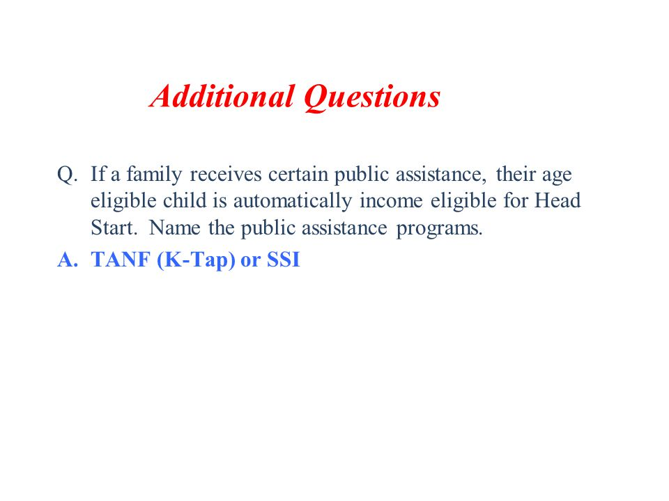 Additional Questions Q.If a family receives certain public assistance, their age eligible child is automatically income eligible for Head Start. Name