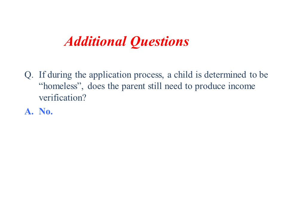 "Additional Questions Q.If during the application process, a child is determined to be ""homeless"", does the parent still need to produce income verific"