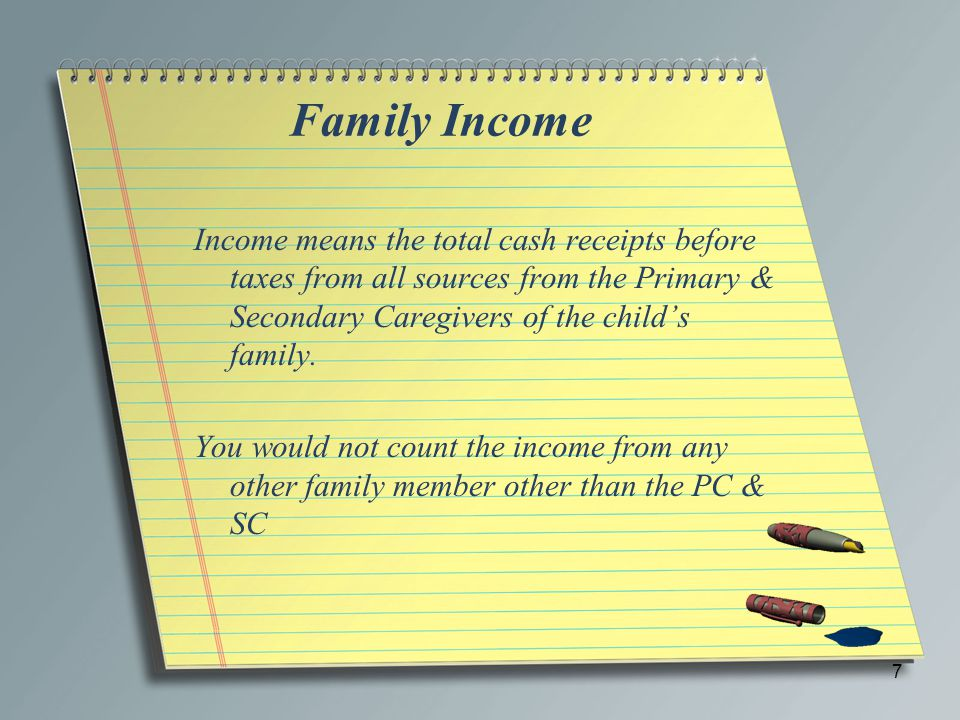 Family Income Income means the total cash receipts before taxes from all sources from the Primary & Secondary Caregivers of the child's family. You wo