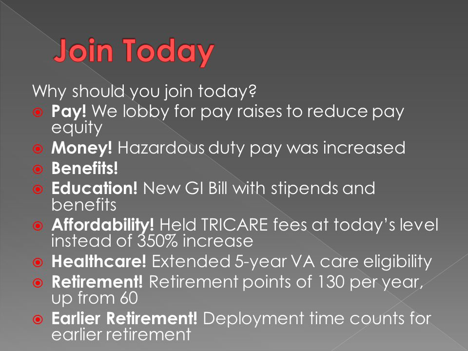 Why should you join today?  Pay! We lobby for pay raises to reduce pay equity  Money! Hazardous duty pay was increased  Benefits!  Education! New