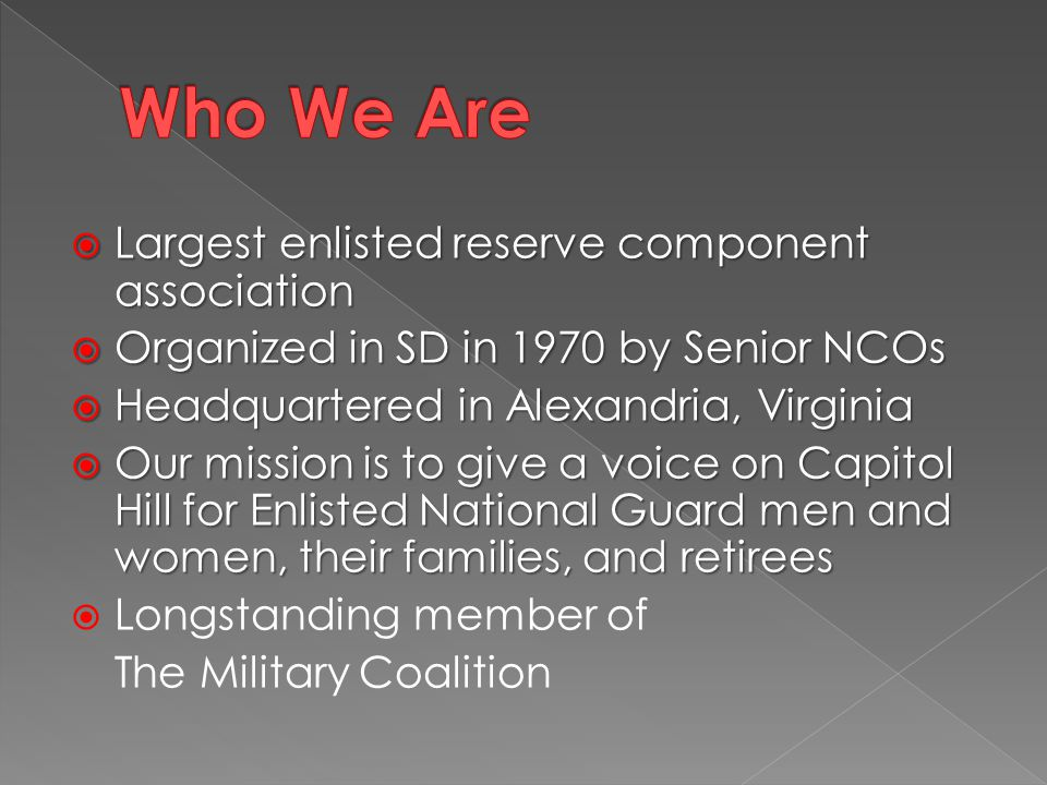  Largest enlisted reserve component association  Organized in SD in 1970 by Senior NCOs  Headquartered in Alexandria, Virginia  Our mission is to give a voice on Capitol Hill for Enlisted National Guard men and women, their families, and retirees  Longstanding member of The Military Coalition