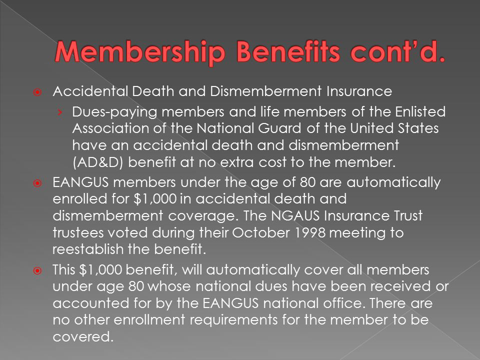  Accidental Death and Dismemberment Insurance › Dues-paying members and life members of the Enlisted Association of the National Guard of the United States have an accidental death and dismemberment (AD&D) benefit at no extra cost to the member.