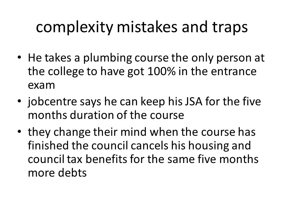 complexity mistakes and traps He takes a plumbing course the only person at the college to have got 100% in the entrance exam jobcentre says he can keep his JSA for the five months duration of the course they change their mind when the course has finished the council cancels his housing and council tax benefits for the same five months more debts