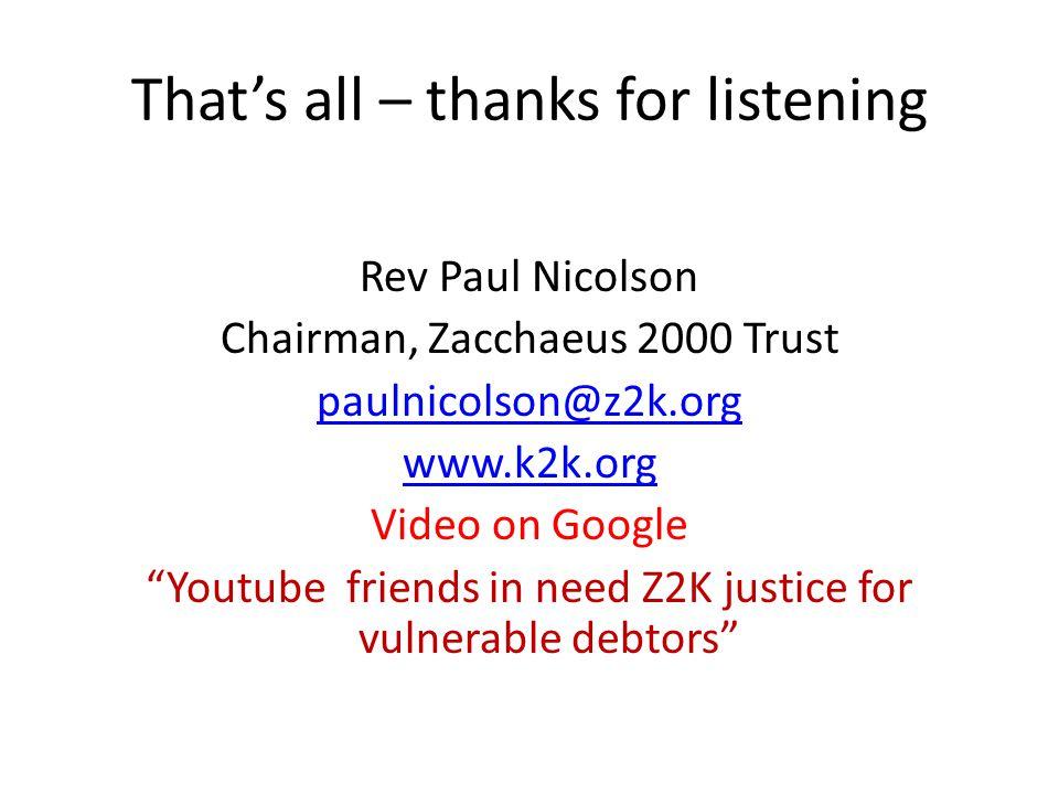 That's all – thanks for listening Rev Paul Nicolson Chairman, Zacchaeus 2000 Trust paulnicolson@z2k.org www.k2k.org Video on Google Youtube friends in need Z2K justice for vulnerable debtors