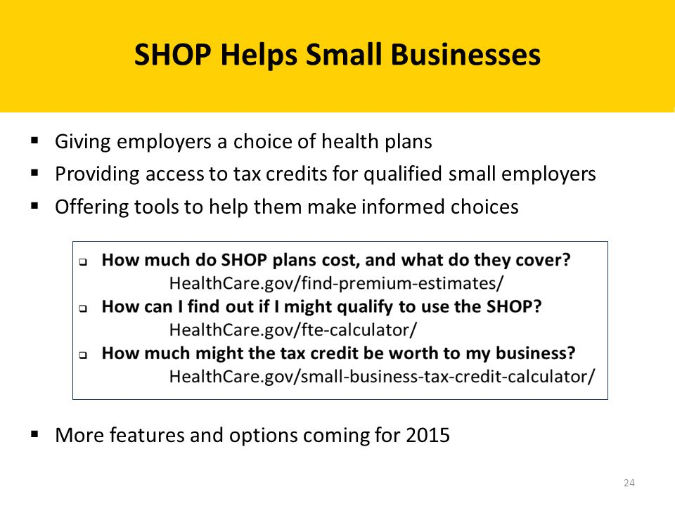 Giving employers a choice of health plans  Providing access to tax credits for qualified small employers  Offering tools to help them make informe