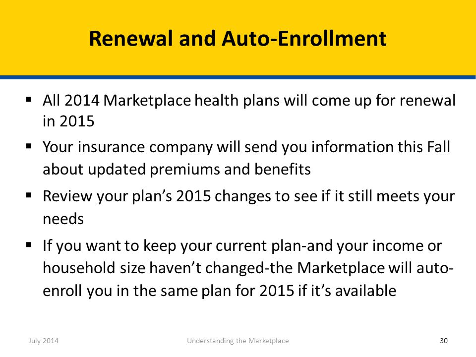  All 2014 Marketplace health plans will come up for renewal in 2015  Your insurance company will send you information this Fall about updated premiu