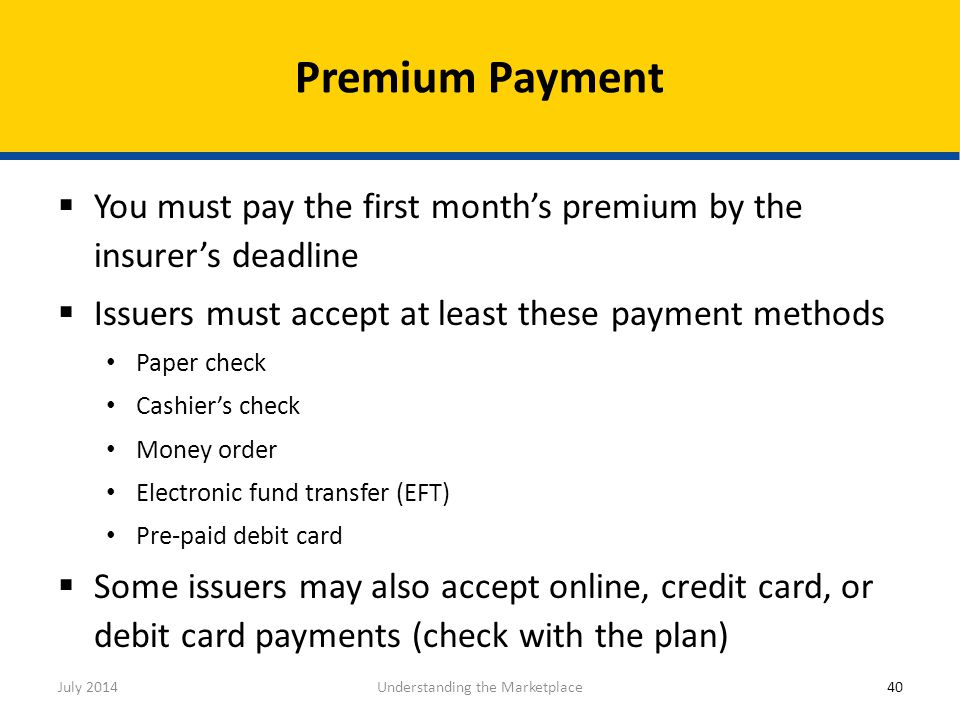  You must pay the first month's premium by the insurer's deadline  Issuers must accept at least these payment methods Paper check Cashier's check Mo