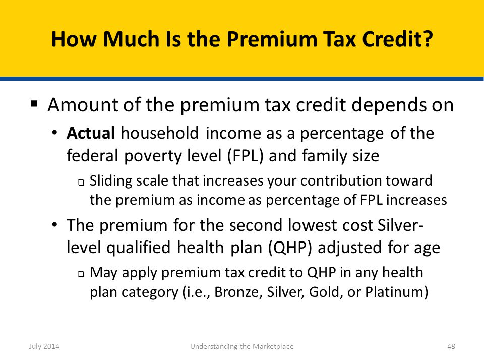  Amount of the premium tax credit depends on Actual household income as a percentage of the federal poverty level (FPL) and family size  Sliding sca