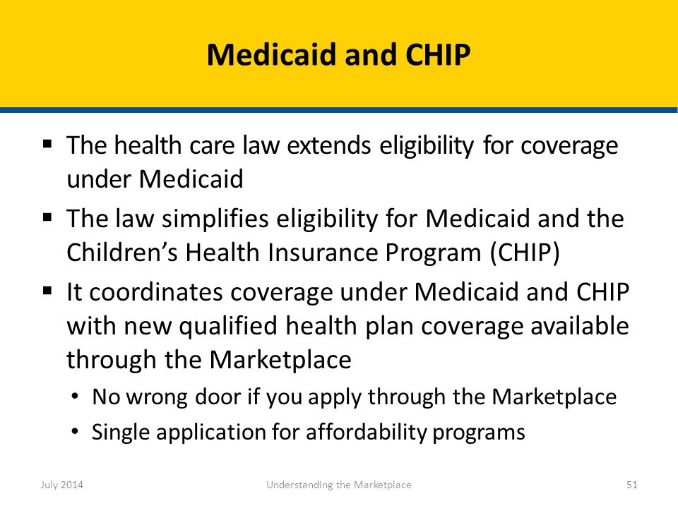  The health care law extends eligibility for coverage under Medicaid  The law simplifies eligibility for Medicaid and the Children's Health Insuranc