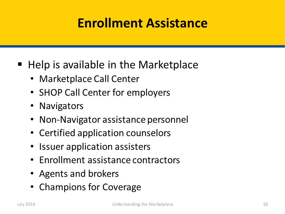  Help is available in the Marketplace Marketplace Call Center SHOP Call Center for employers Navigators Non-Navigator assistance personnel Certified