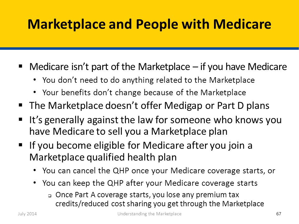  Medicare isn't part of the Marketplace – if you have Medicare You don't need to do anything related to the Marketplace Your benefits don't change be