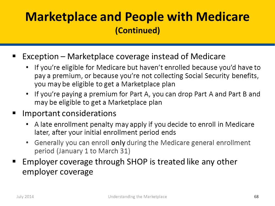  Exception – Marketplace coverage instead of Medicare If you're eligible for Medicare but haven't enrolled because you'd have to pay a premium, or be