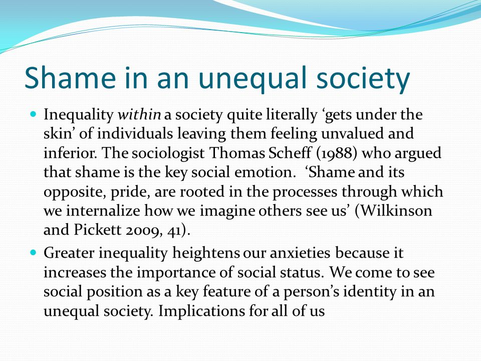 Shame in an unequal society Inequality within a society quite literally 'gets under the skin' of individuals leaving them feeling unvalued and inferior.