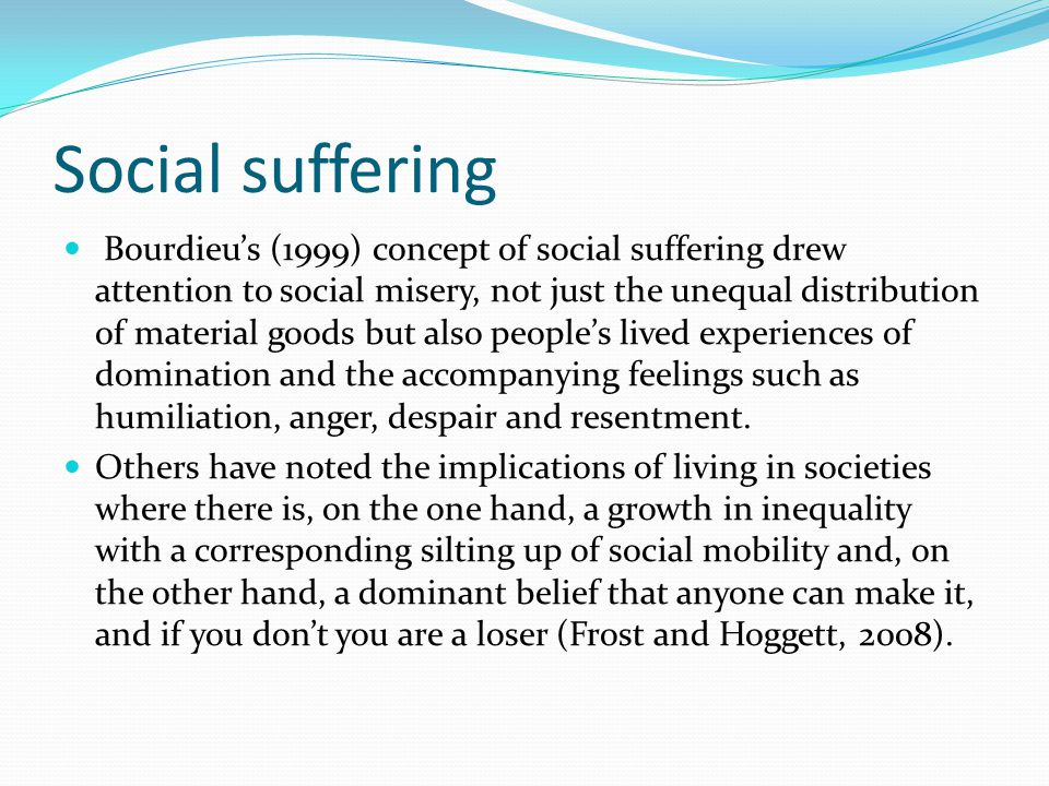 Social suffering Bourdieu's (1999) concept of social suffering drew attention to social misery, not just the unequal distribution of material goods but also people's lived experiences of domination and the accompanying feelings such as humiliation, anger, despair and resentment.