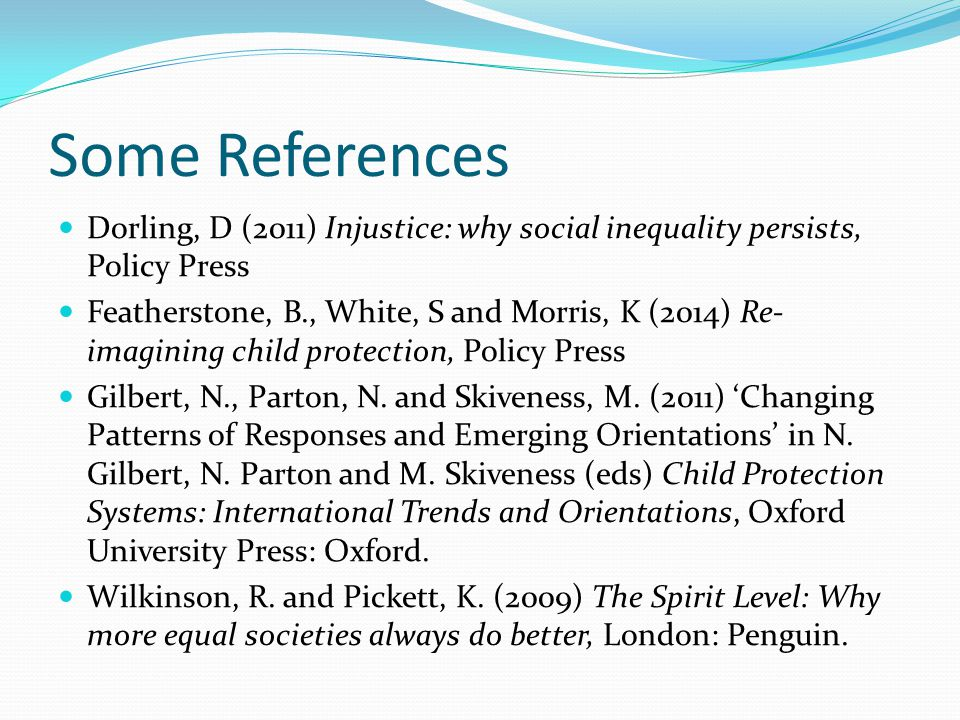 Some References Dorling, D (2011) Injustice: why social inequality persists, Policy Press Featherstone, B., White, S and Morris, K (2014) Re- imagining child protection, Policy Press Gilbert, N., Parton, N.