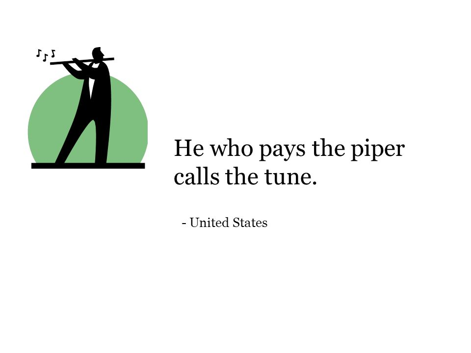 He who pays the piper calls the tune. - United States